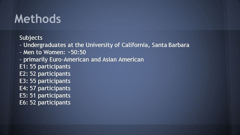 Methods Subjects - Undergraduates at the University of California, Santa Barbara - Men to Women: ~50:50 - primarily Euro-American and Asian American E1: 55 participants E2: 52 participants E3: 55 participants E4: 57 participants E5: 51 participants E6: 52 participants
