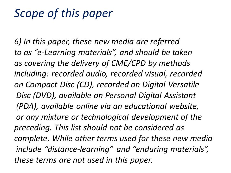 Scope of this paper 6) In this paper, these new media are referred to as e-Learning materials , and should be taken as covering the delivery of CME/CPD by methods including: recorded audio, recorded visual, recorded on Compact Disc (CD), recorded on Digital Versatile Disc (DVD), available on Personal Digital Assistant (PDA), available online via an educational website, or any mixture or technological development of the preceding.