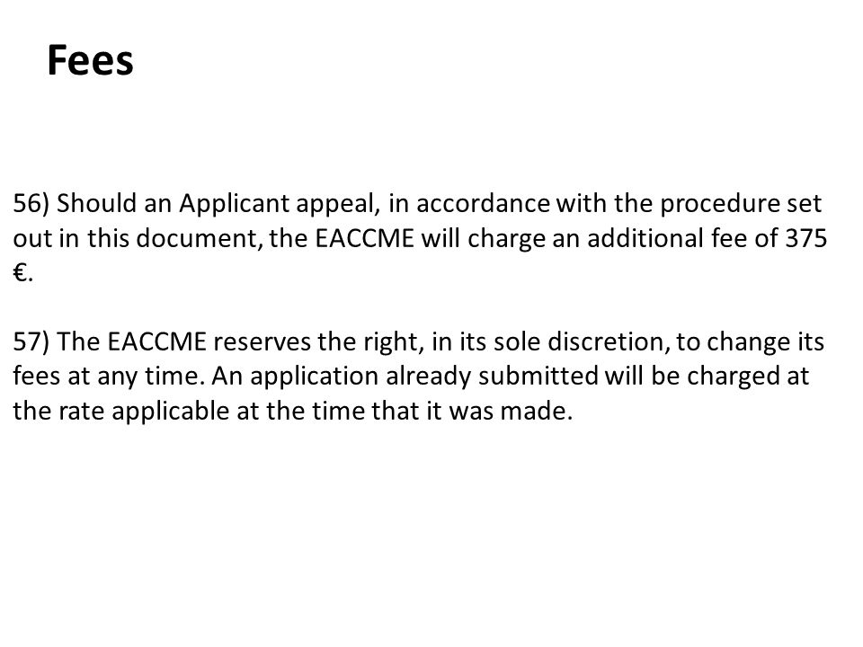 Fees 56) Should an Applicant appeal, in accordance with the procedure set out in this document, the EACCME will charge an additional fee of 375 €.
