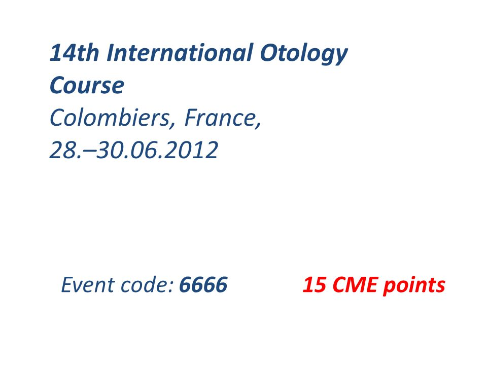 14th International Otology Course Colombiers, France, 28.–30.06.2012 15 CME pointsEvent code: 6666