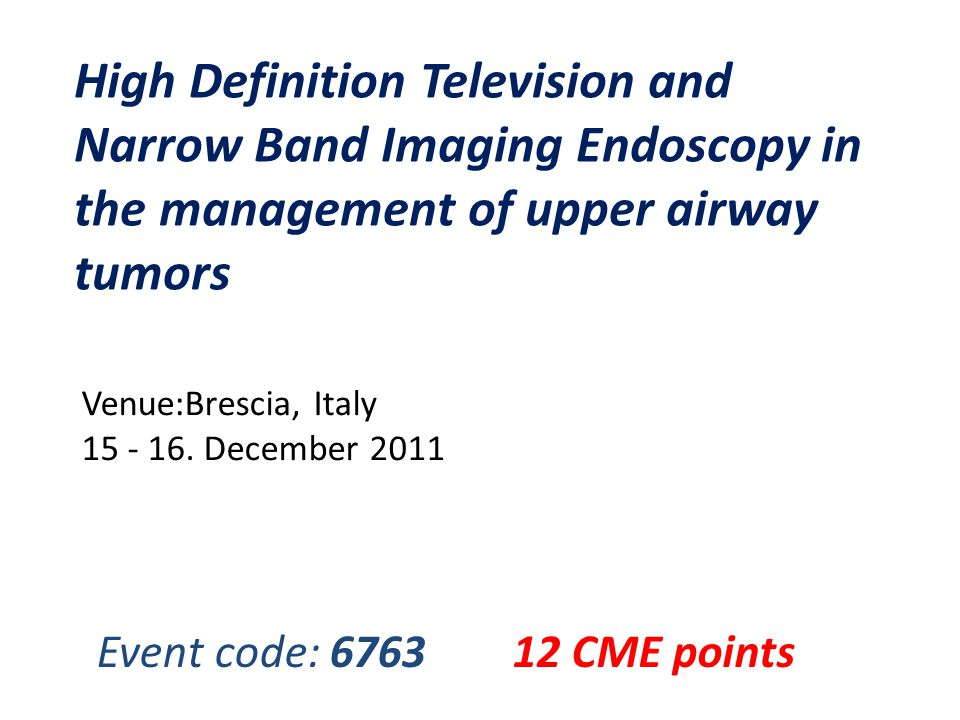 High Definition Television and Narrow Band Imaging Endoscopy in the management of upper airway tumors Venue:Brescia, Italy 15 - 16.