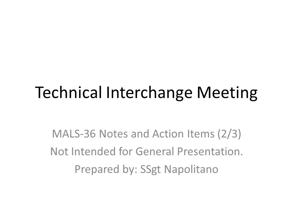Technical Interchange Meeting MALS-36 Notes and Action Items (2/3) Not Intended for General Presentation. Prepared by: SSgt Napolitano