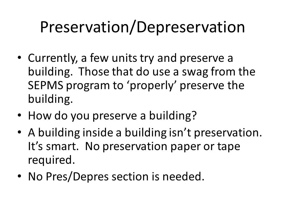 Preservation/Depreservation Currently, a few units try and preserve a building. Those that do use a swag from the SEPMS program to 'properly' preserve