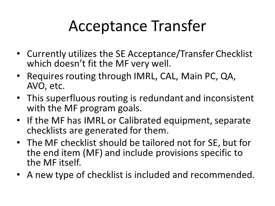 Acceptance Transfer Currently utilizes the SE Acceptance/Transfer Checklist which doesn't fit the MF very well. Requires routing through IMRL, CAL, Ma