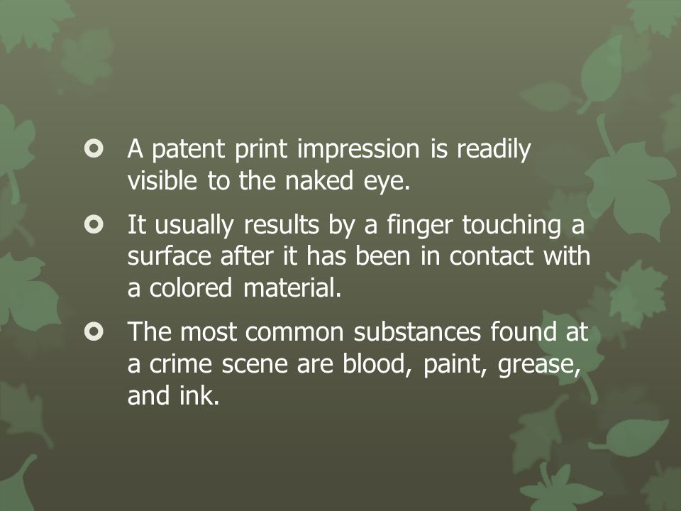  A patent print impression is readily visible to the naked eye.  It usually results by a finger touching a surface after it has been in contact with