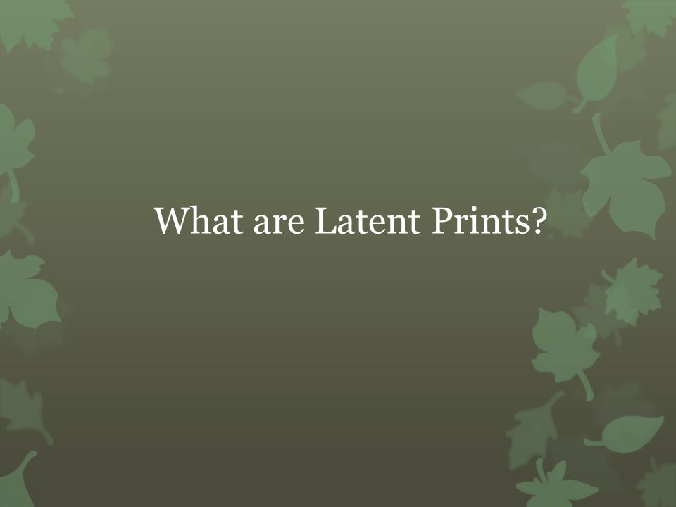 What are Latent Prints?