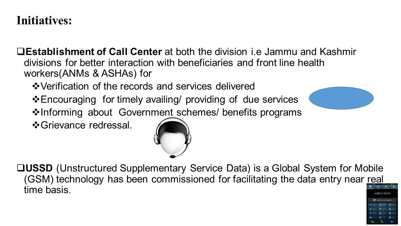 Initiatives:  Establishment of Call Center at both the division i.e Jammu and Kashmir divisions for better interaction with beneficiaries and front line health workers(ANMs & ASHAs) for  Verification of the records and services delivered  Encouraging for timely availing/ providing of due services  Informing about Government schemes/ benefits programs  Grievance redressal.