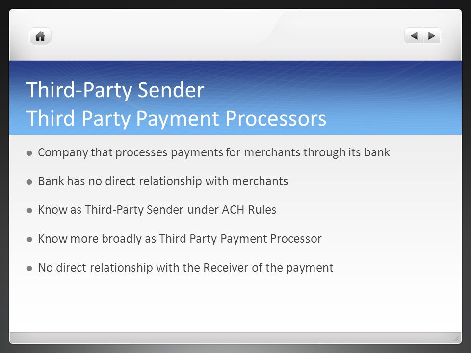 Third-Party Sender Third Party Payment Processors Company that processes payments for merchants through its bank Bank has no direct relationship with merchants Know as Third-Party Sender under ACH Rules Know more broadly as Third Party Payment Processor No direct relationship with the Receiver of the payment