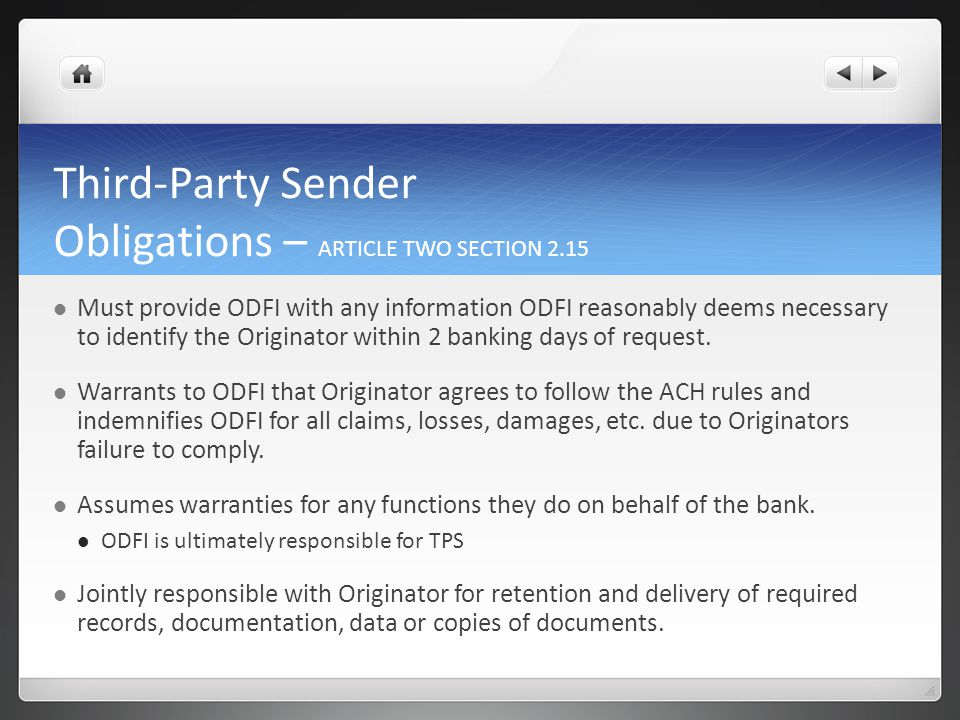 Third-Party Sender Obligations – ARTICLE TWO SECTION 2.15 Must provide ODFI with any information ODFI reasonably deems necessary to identify the Originator within 2 banking days of request.