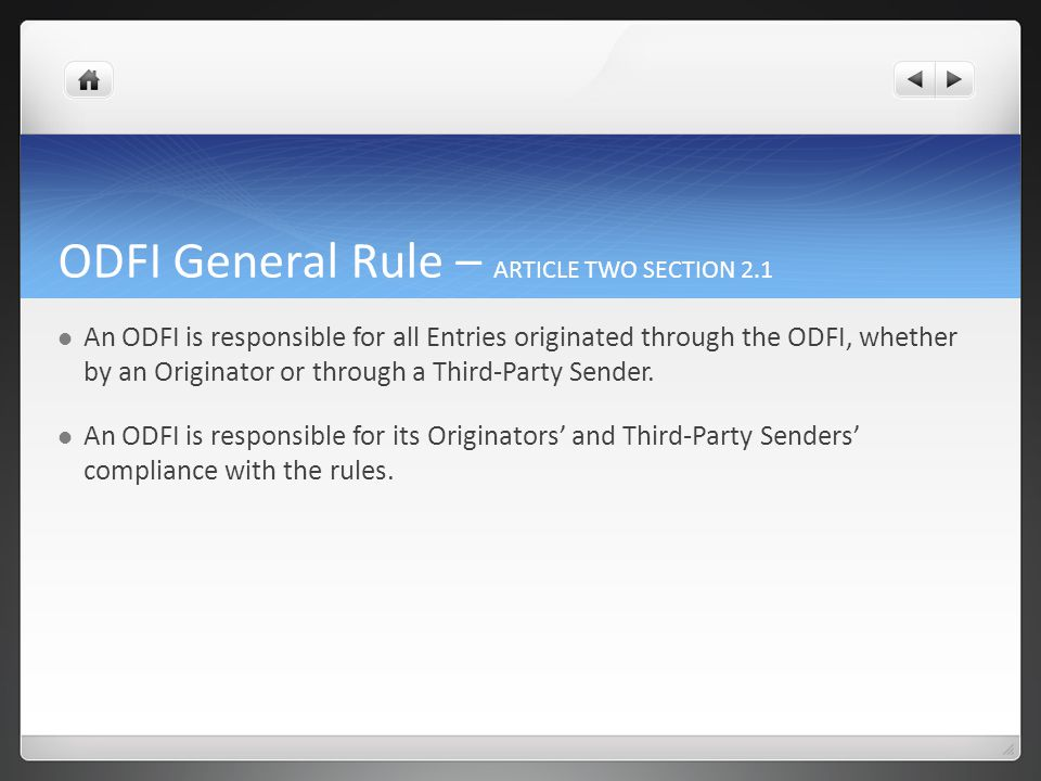 ODFI General Rule – ARTICLE TWO SECTION 2.1 An ODFI is responsible for all Entries originated through the ODFI, whether by an Originator or through a Third-Party Sender.