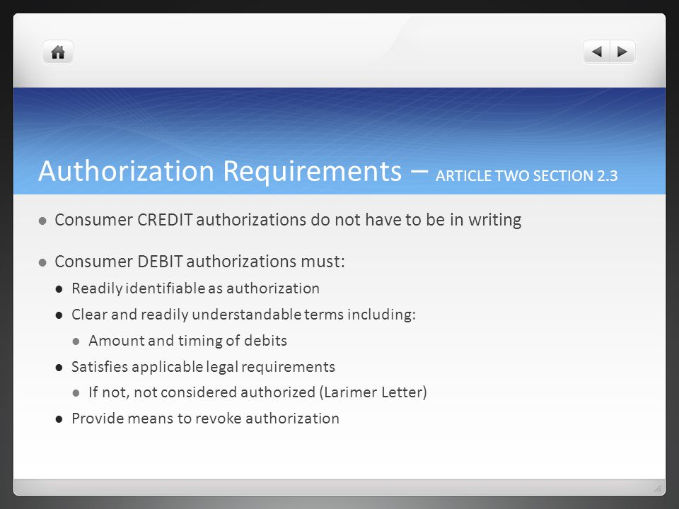Authorization Requirements – ARTICLE TWO SECTION 2.3 Consumer CREDIT authorizations do not have to be in writing Consumer DEBIT authorizations must: Readily identifiable as authorization Clear and readily understandable terms including: Amount and timing of debits Satisfies applicable legal requirements If not, not considered authorized (Larimer Letter) Provide means to revoke authorization