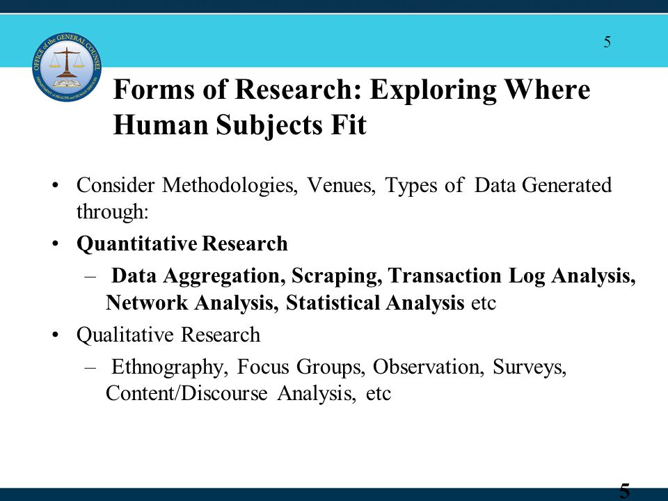 5 Forms of Research: Exploring Where Human Subjects Fit Consider Methodologies, Venues, Types of Data Generated through: Quantitative Research – Data Aggregation, Scraping, Transaction Log Analysis, Network Analysis, Statistical Analysis etc Qualitative Research – Ethnography, Focus Groups, Observation, Surveys, Content/Discourse Analysis, etc 5