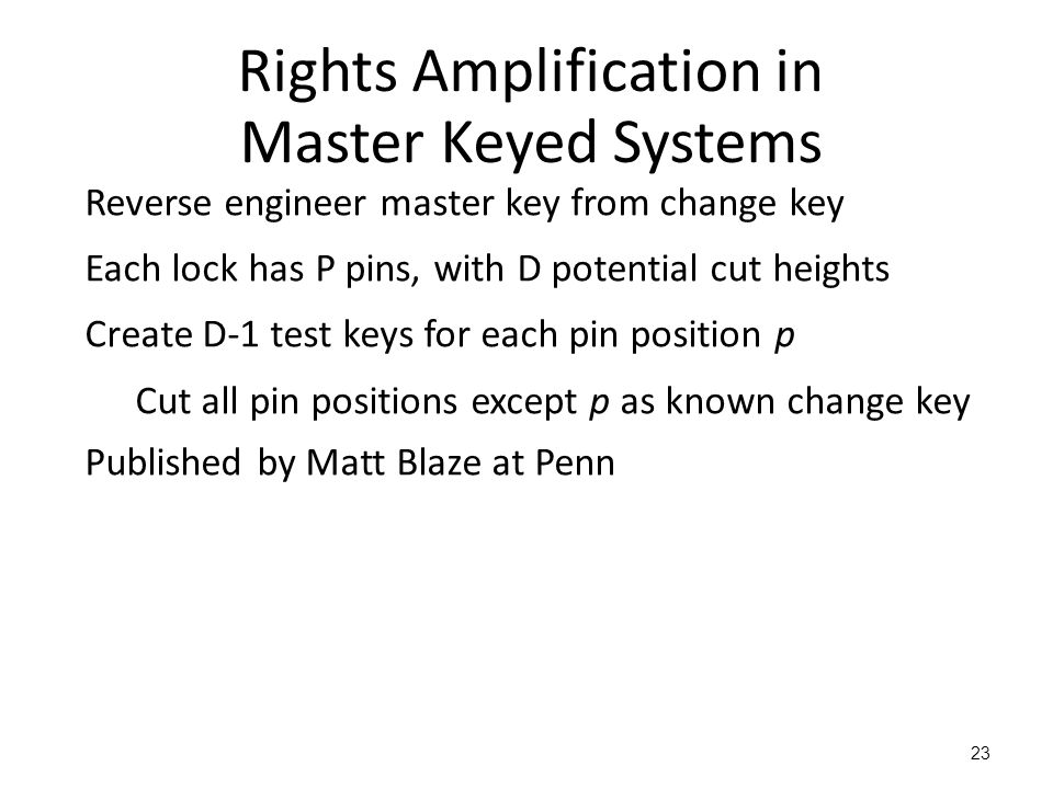 23 Rights Amplification in Master Keyed Systems Reverse engineer master key from change key Each lock has P pins, with D potential cut heights Create D-1 test keys for each pin position p Cut all pin positions except p as known change key Published by Matt Blaze at Penn