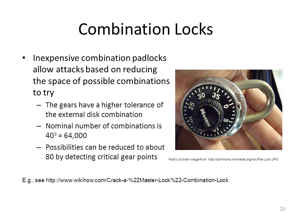Combination Locks Inexpensive combination padlocks allow attacks based on reducing the space of possible combinations to try – The gears have a higher tolerance of the external disk combination – Nominal number of combinations is 40 3 = 64,000 – Possibilities can be reduced to about 80 by detecting critical gear points 29 Public domain image from http://commons.wikimedia.org/wiki/File:Lock.JPG E.g., see http://www.wikihow.com/Crack-a-%22Master-Lock%22-Combination-Lock