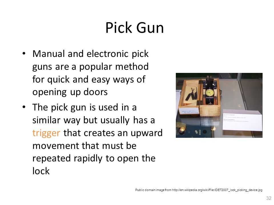 Pick Gun Manual and electronic pick guns are a popular method for quick and easy ways of opening up doors The pick gun is used in a similar way but usually has a trigger that creates an upward movement that must be repeated rapidly to open the lock 32 Public domain image from http://en.wikipedia.org/wiki/File:IDET2007_lock_picking_device.jpg