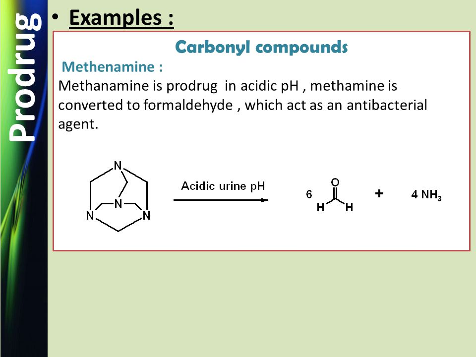 Prodrug Examples : Carbonyl compounds Methenamine : Methanamine is prodrug in acidic pH, methamine is converted to formaldehyde, which act as an antibacterial agent.