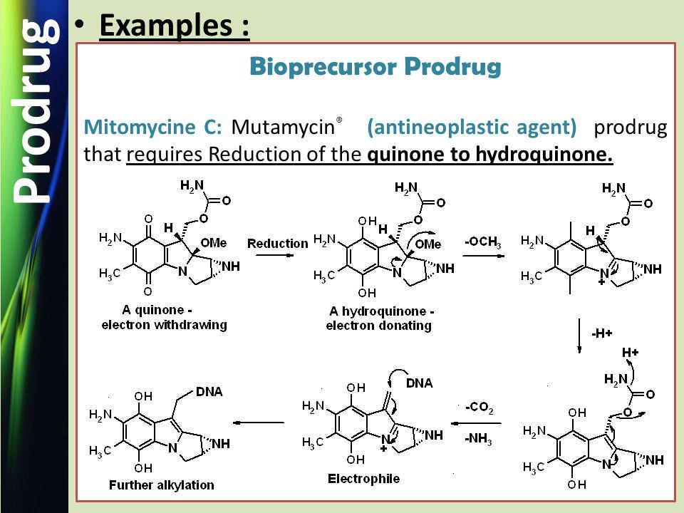 Prodrug Examples : Bioprecursor Prodrug Mitomycine C: Mutamycin ® (antineoplastic agent) prodrug that requires Reduction of the quinone to hydroquinone.