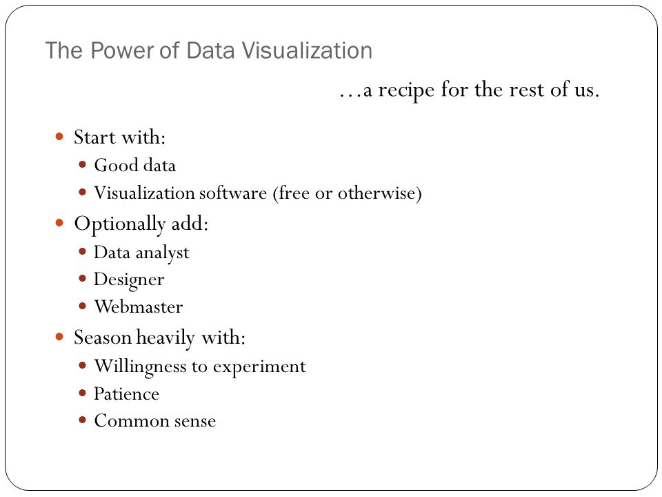 The Power of Data Visualization …a recipe for the rest of us.