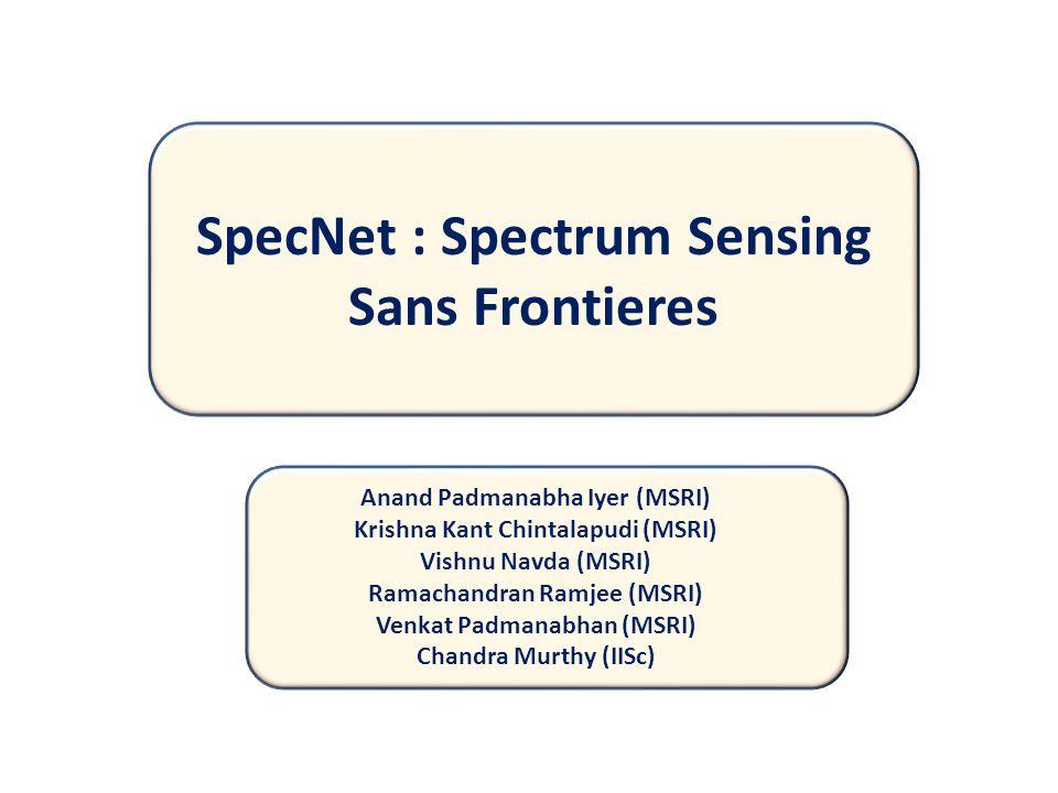 SpecNet SpecNet : Spectrum Sensing Sans Frontieres Anand Padmanabha Iyer (MSRI) Krishna Kant Chintalapudi (MSRI) Vishnu Navda (MSRI) Ramachandran Ramjee (MSRI) Venkat Padmanabhan (MSRI) Chandra Murthy (IISc)