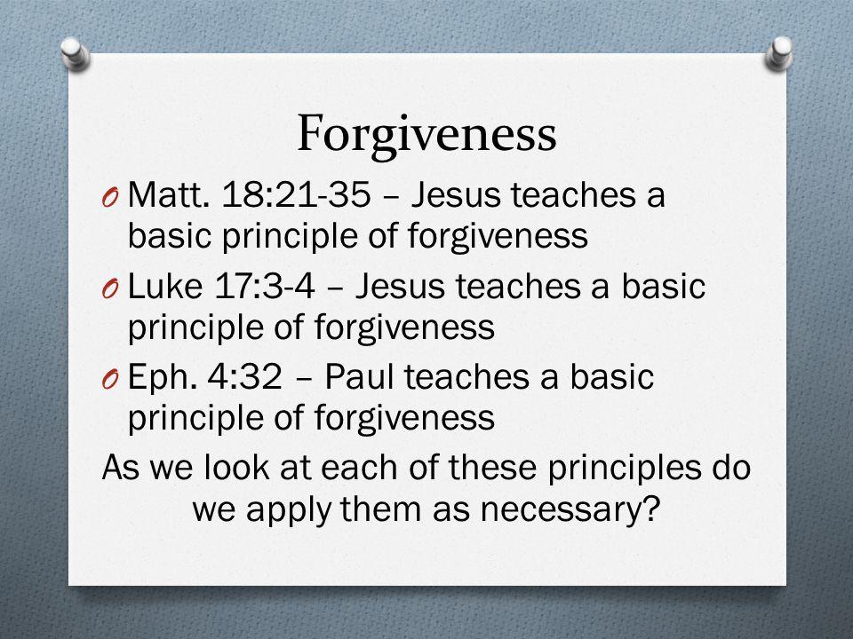 Forgiveness O Matt. 18:21-35 – Jesus teaches a basic principle of forgiveness O Luke 17:3-4 – Jesus teaches a basic principle of forgiveness O Eph. 4: