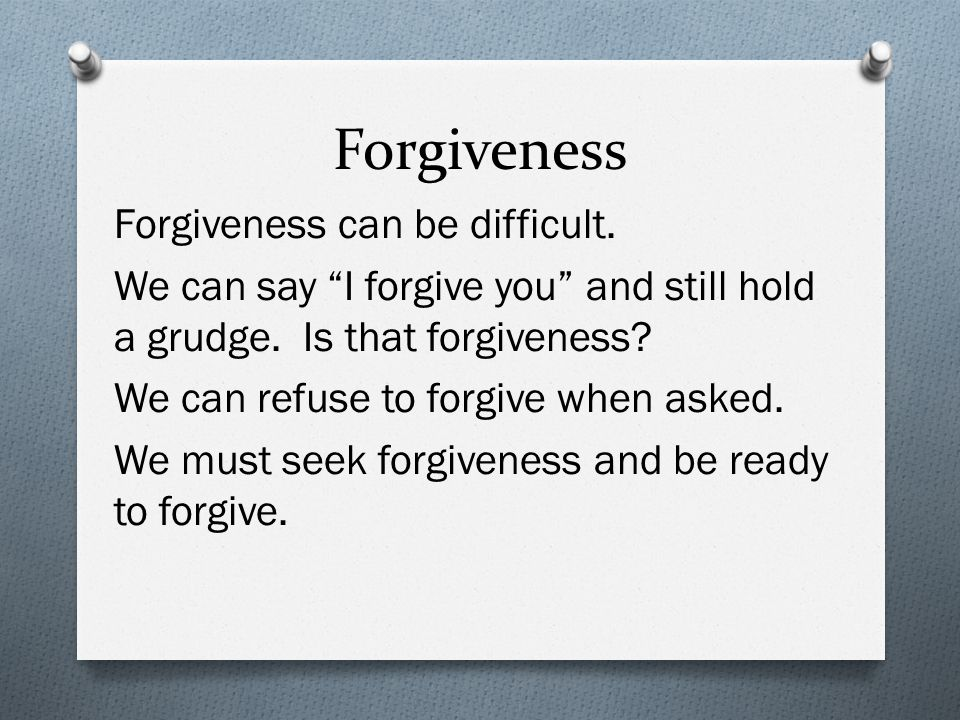 Forgiveness Forgiveness can be difficult. We can say I forgive you and still hold a grudge.