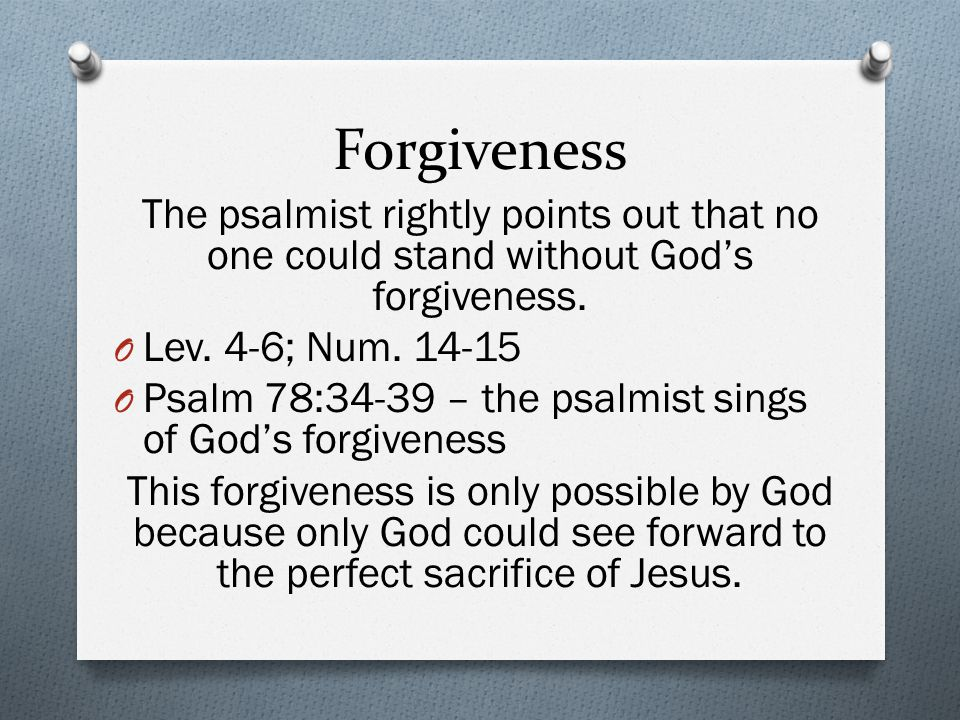 Forgiveness The psalmist rightly points out that no one could stand without God's forgiveness.