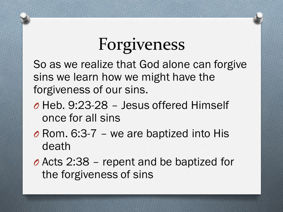 Forgiveness So as we realize that God alone can forgive sins we learn how we might have the forgiveness of our sins.