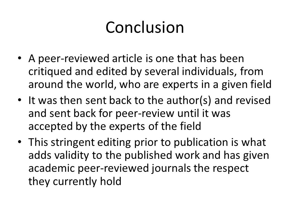 Conclusion A peer-reviewed article is one that has been critiqued and edited by several individuals, from around the world, who are experts in a given field It was then sent back to the author(s) and revised and sent back for peer-review until it was accepted by the experts of the field This stringent editing prior to publication is what adds validity to the published work and has given academic peer-reviewed journals the respect they currently hold