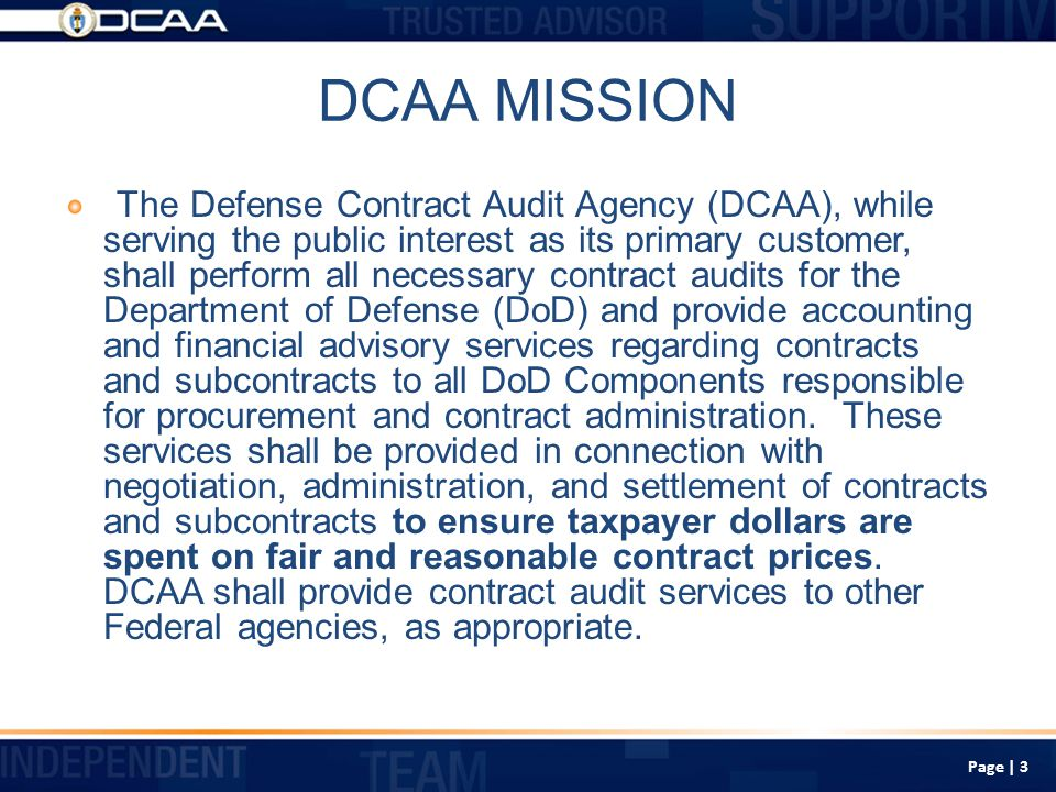 Defense Contract Audit Agency Approximately 5,000 employees located at over 300 offices throughout the United States and overseas Responsibilities and Duties: Perform all needed contract audits for DoD Provide accounting and financial advisory services to DoD (and civilian when requested) acquisition and contract administration components during all contract phases: Pre-award Post-Award (Contract Execution) Settlement (Contract Closing) Page | 4