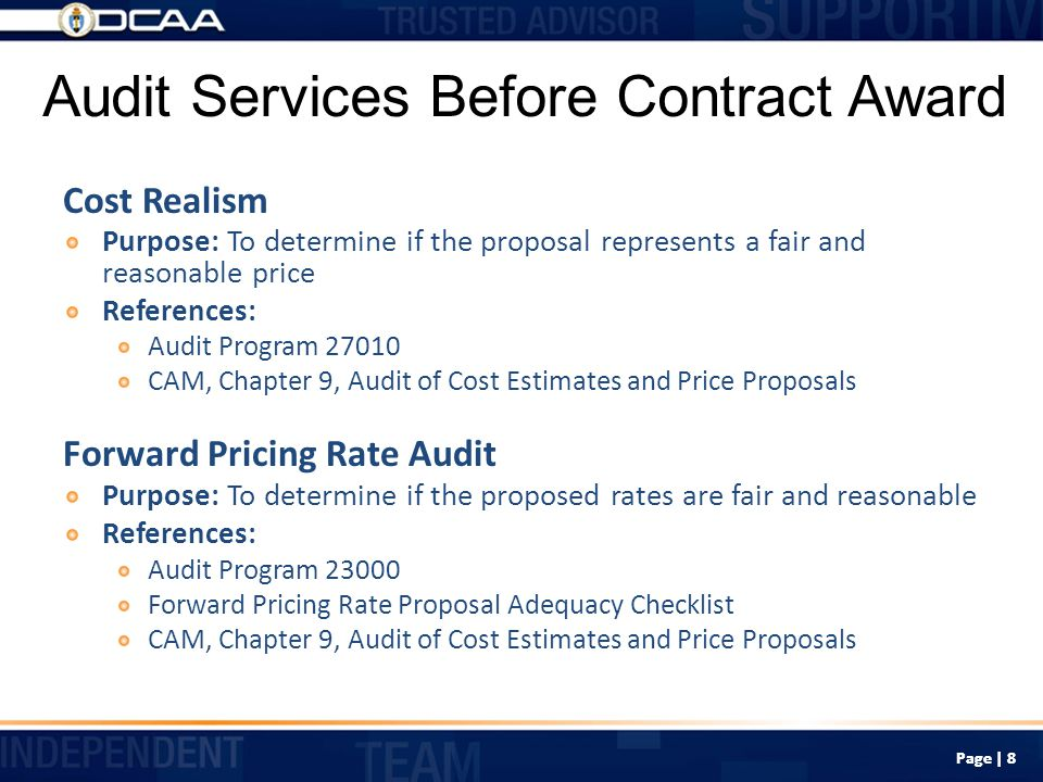 Non-Audit Services Before Contract Award Specific Cost Information Purpose: To provide readily available rate information for potential contract awards falling under the DFARS, PGI 215.404-2(c) threshold References: DFARS, PGI 215.404-2(c): fixed-price proposals exceeding $10 million; cost type proposals exceeding $100 million Readily Available rate information is not meant as a recommendation or approval of the rates proposed, but consists solely of rate information that we have on file, whether audited or not No audit opinion – disclaimer of opinion included on confirming memorandum CAM, Chapter 9, Audit of Cost Estimates and Price Proposals Page | 9