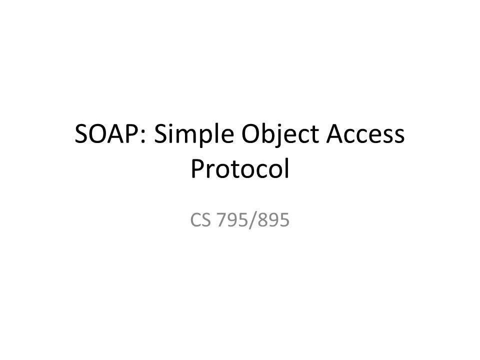 SOAP: Simple Object Access Protocol CS 795/895