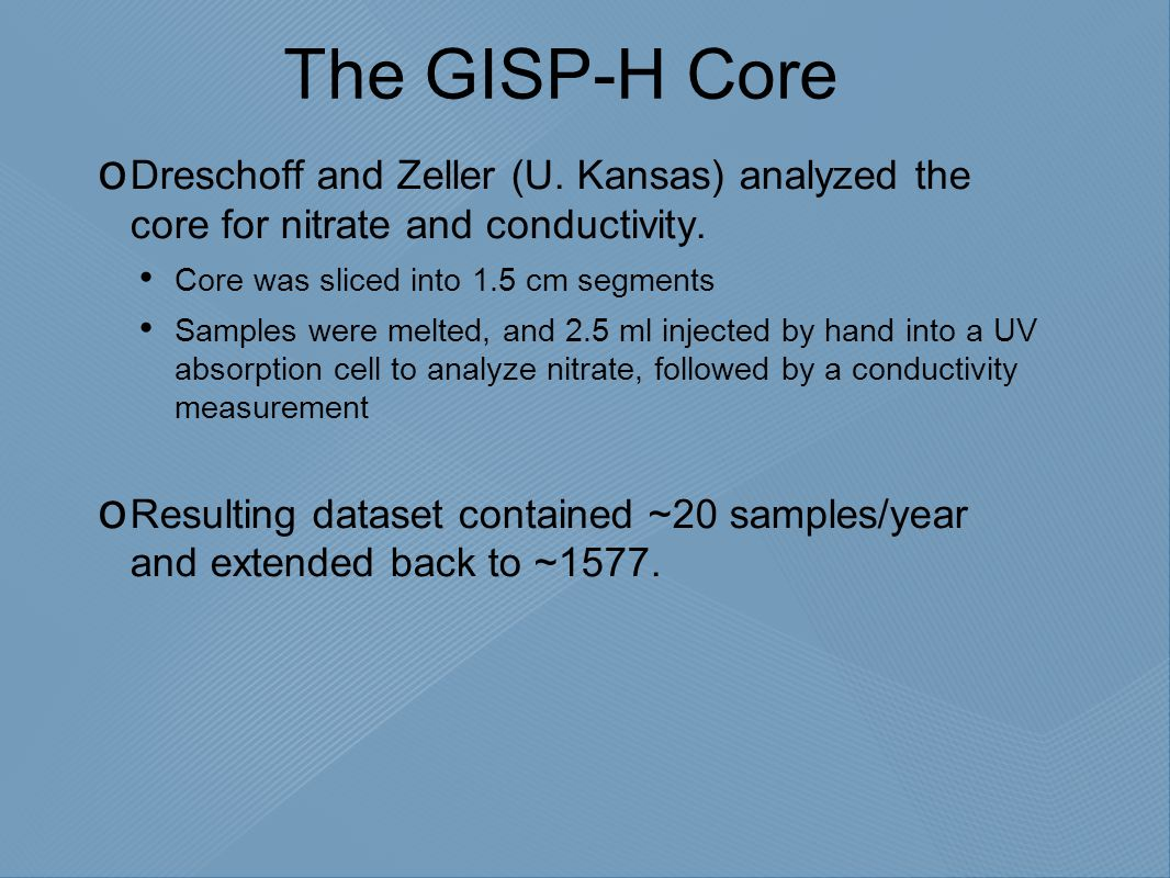The GISP-H Core  Dreschoff and Zeller (U. Kansas) analyzed the core for nitrate and conductivity. Core was sliced into 1.5 cm segments Samples were m