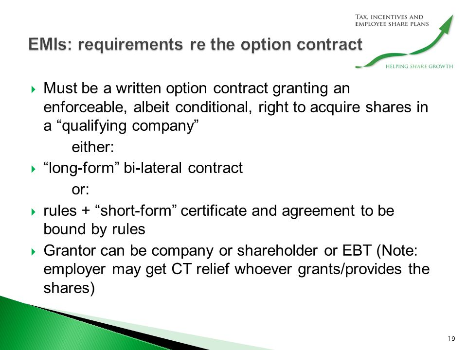  Must be a written option contract granting an enforceable, albeit conditional, right to acquire shares in a qualifying company either:  long-form bi-lateral contract or:  rules + short-form certificate and agreement to be bound by rules  Grantor can be company or shareholder or EBT (Note: employer may get CT relief whoever grants/provides the shares) 19