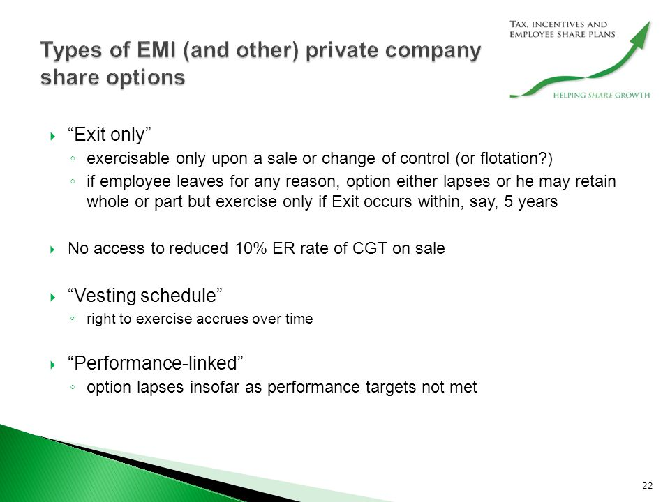  Exit only ◦ exercisable only upon a sale or change of control (or flotation ) ◦ if employee leaves for any reason, option either lapses or he may retain whole or part but exercise only if Exit occurs within, say, 5 years  No access to reduced 10% ER rate of CGT on sale  Vesting schedule ◦ right to exercise accrues over time  Performance-linked ◦ option lapses insofar as performance targets not met 22