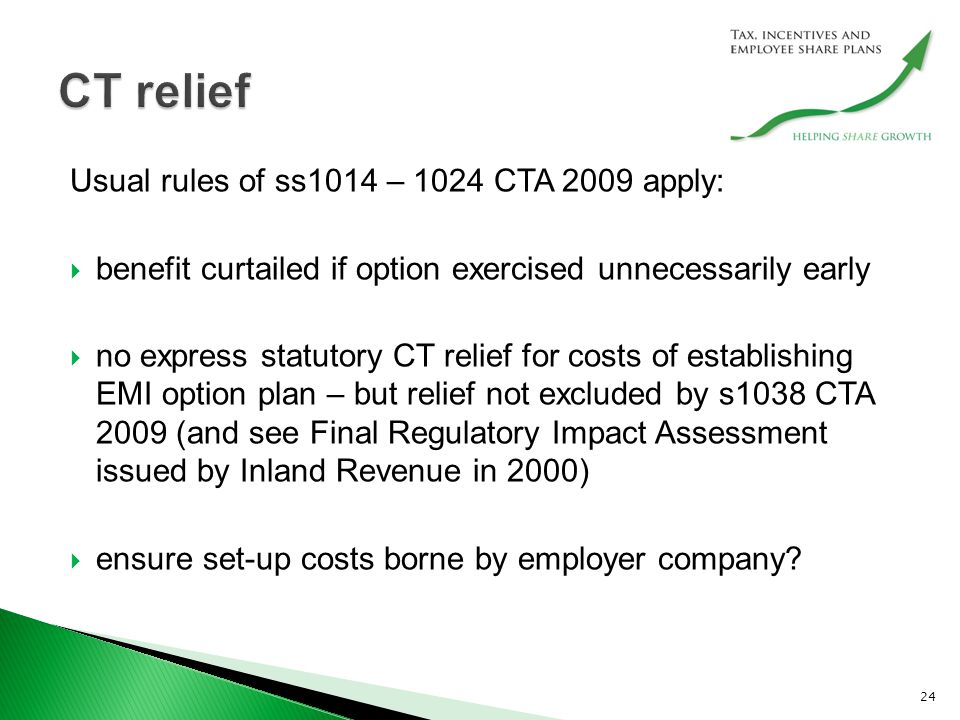Usual rules of ss1014 – 1024 CTA 2009 apply:  benefit curtailed if option exercised unnecessarily early  no express statutory CT relief for costs of establishing EMI option plan – but relief not excluded by s1038 CTA 2009 (and see Final Regulatory Impact Assessment issued by Inland Revenue in 2000)  ensure set-up costs borne by employer company.