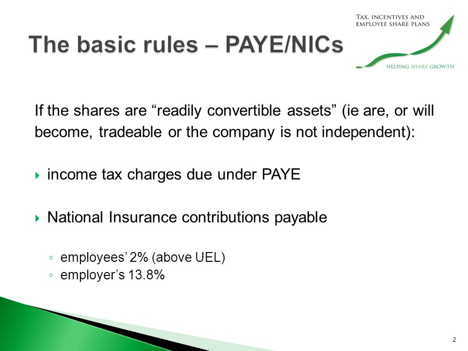 If the shares are readily convertible assets (ie are, or will become, tradeable or the company is not independent):  income tax charges due under PAYE  National Insurance contributions payable ◦ employees' 2% (above UEL) ◦ employer's 13.8% 2