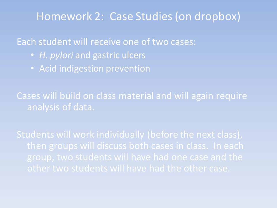 Homework 2: Case Studies (on dropbox) Each student will receive one of two cases: H. pylori and gastric ulcers Acid indigestion prevention Cases will
