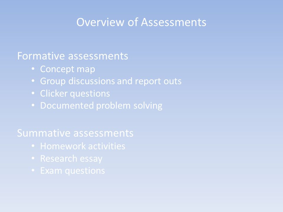 Overview of Assessments Formative assessments Concept map Group discussions and report outs Clicker questions Documented problem solving Summative ass