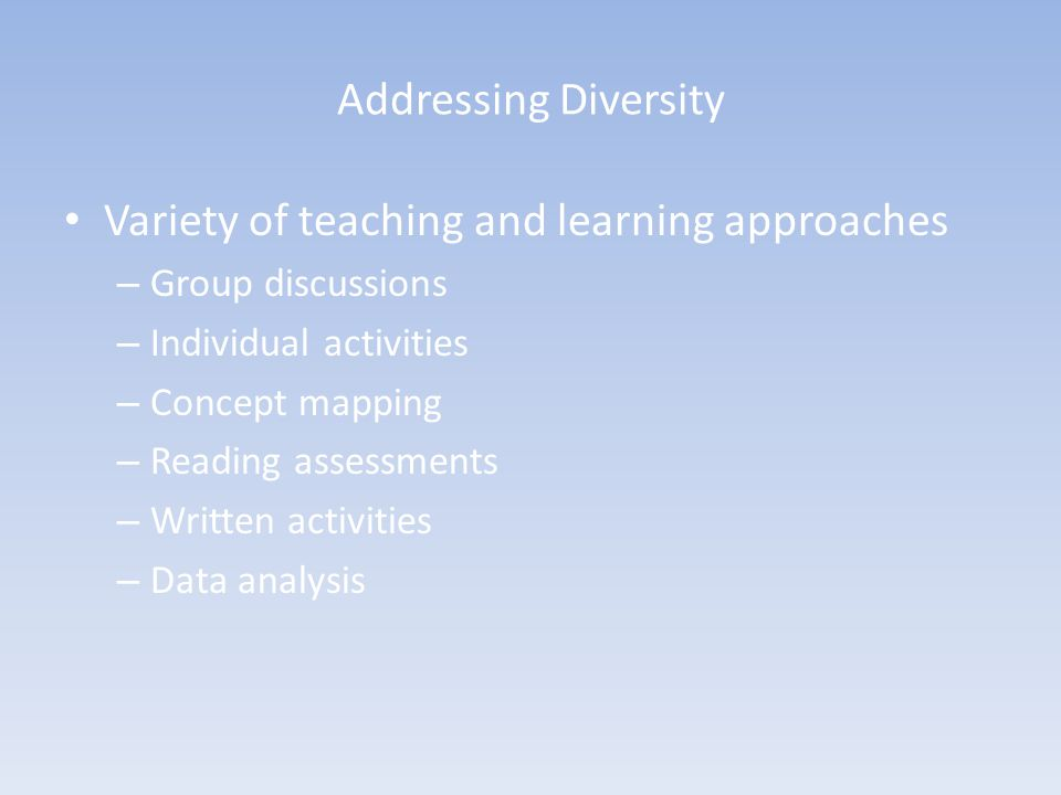 Addressing Diversity Variety of teaching and learning approaches – Group discussions – Individual activities – Concept mapping – Reading assessments –