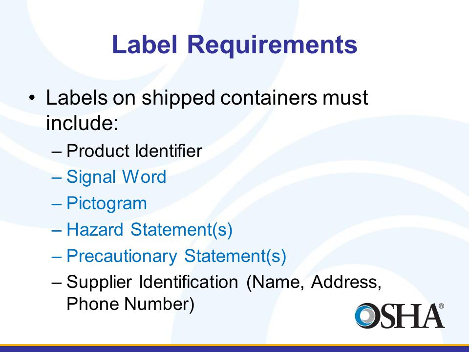 Label Requirements Labels on shipped containers must include: –Product Identifier –Signal Word –Pictogram –Hazard Statement(s) –Precautionary Statement(s) –Supplier Identification (Name, Address, Phone Number)