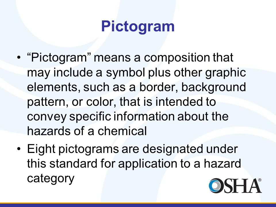 Pictogram Pictogram means a composition that may include a symbol plus other graphic elements, such as a border, background pattern, or color, that is intended to convey specific information about the hazards of a chemical Eight pictograms are designated under this standard for application to a hazard category