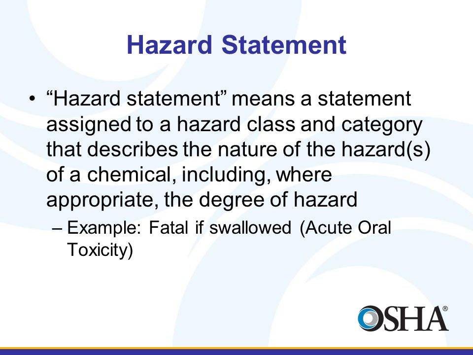 Hazard Statement Hazard statement means a statement assigned to a hazard class and category that describes the nature of the hazard(s) of a chemical, including, where appropriate, the degree of hazard –Example: Fatal if swallowed (Acute Oral Toxicity)