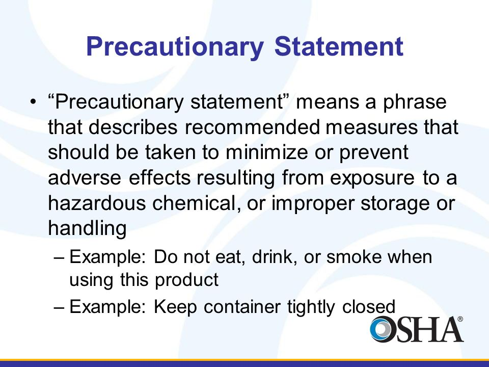 Precautionary Statement Precautionary statement means a phrase that describes recommended measures that should be taken to minimize or prevent adverse effects resulting from exposure to a hazardous chemical, or improper storage or handling –Example: Do not eat, drink, or smoke when using this product –Example: Keep container tightly closed