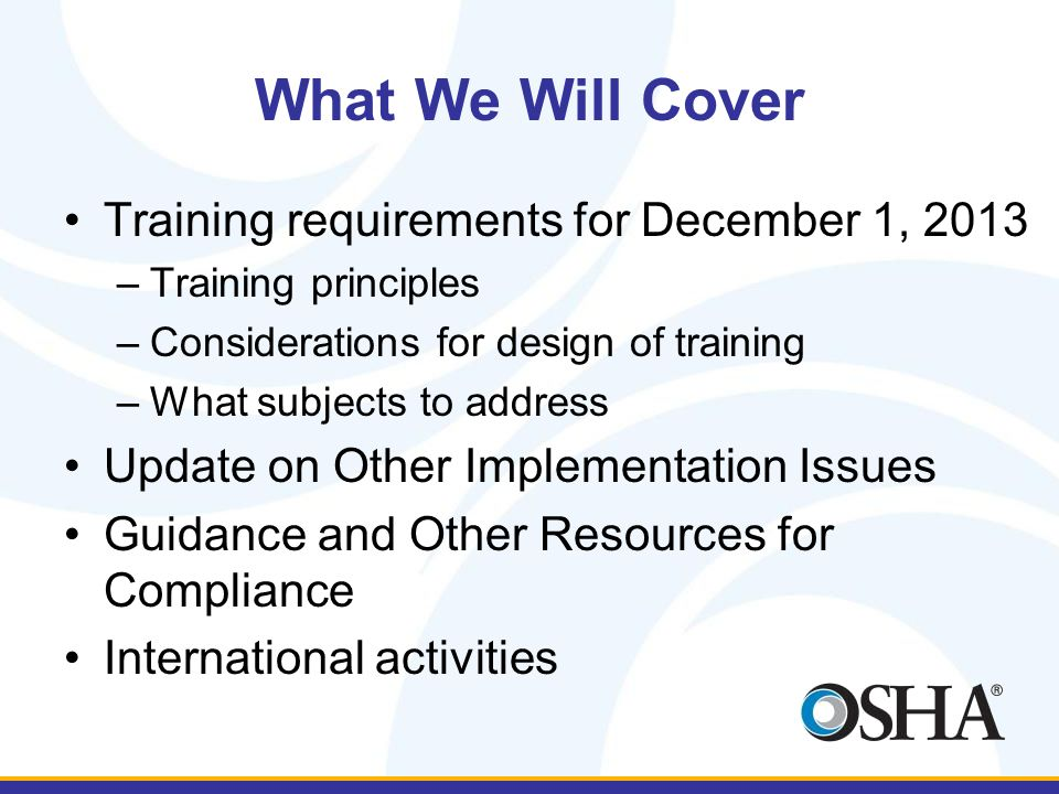 What We Will Cover Training requirements for December 1, 2013 –Training principles –Considerations for design of training –What subjects to address Update on Other Implementation Issues Guidance and Other Resources for Compliance International activities