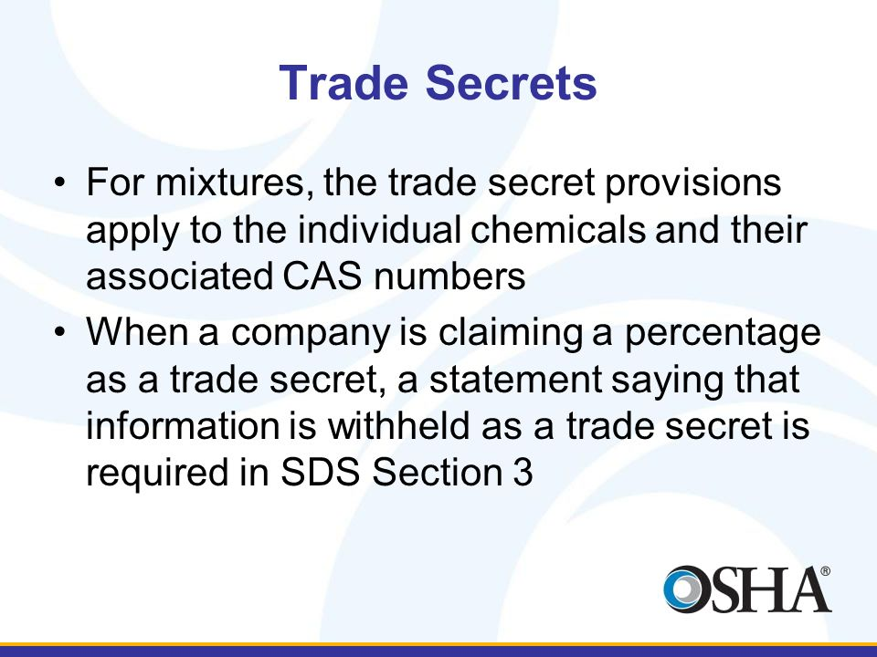 Trade Secrets For mixtures, the trade secret provisions apply to the individual chemicals and their associated CAS numbers When a company is claiming a percentage as a trade secret, a statement saying that information is withheld as a trade secret is required in SDS Section 3