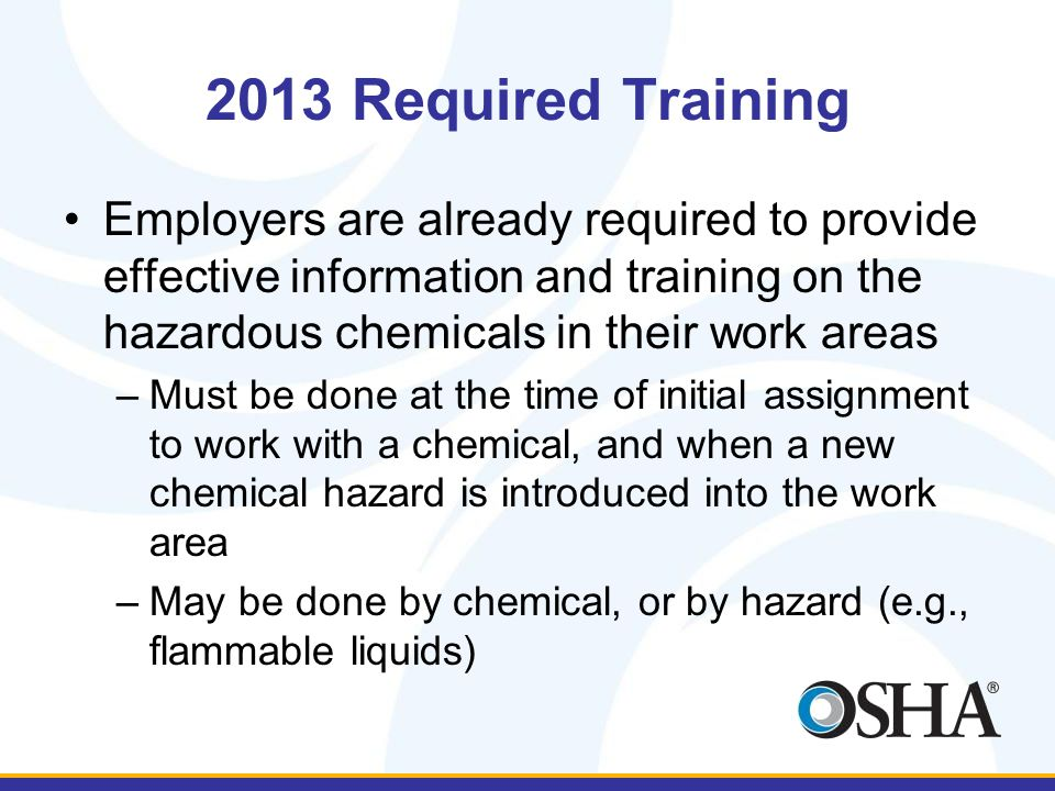 2013 Required Training Employers are already required to provide effective information and training on the hazardous chemicals in their work areas –Must be done at the time of initial assignment to work with a chemical, and when a new chemical hazard is introduced into the work area –May be done by chemical, or by hazard (e.g., flammable liquids)