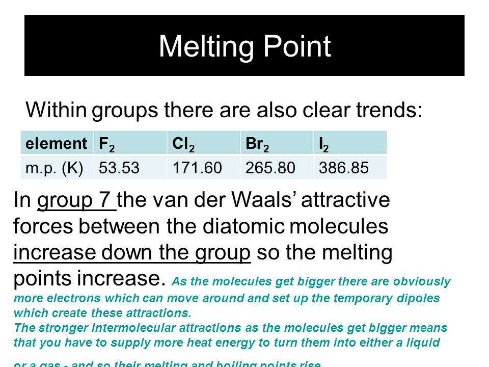 Melting Point Within groups there are also clear trends: In group 1 the m.p. decreases down the group as the atoms become larger and the strength of t