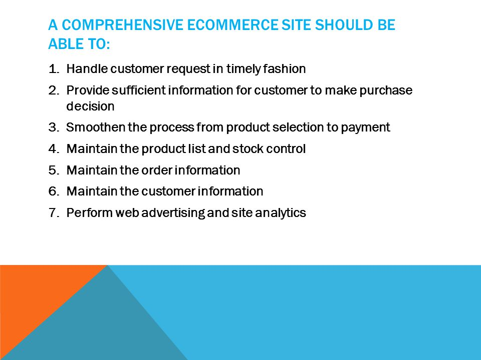 A COMPREHENSIVE ECOMMERCE SITE SHOULD BE ABLE TO: 1.Handle customer request in timely fashion 2.Provide sufficient information for customer to make purchase decision 3.Smoothen the process from product selection to payment 4.Maintain the product list and stock control 5.Maintain the order information 6.Maintain the customer information 7.Perform web advertising and site analytics