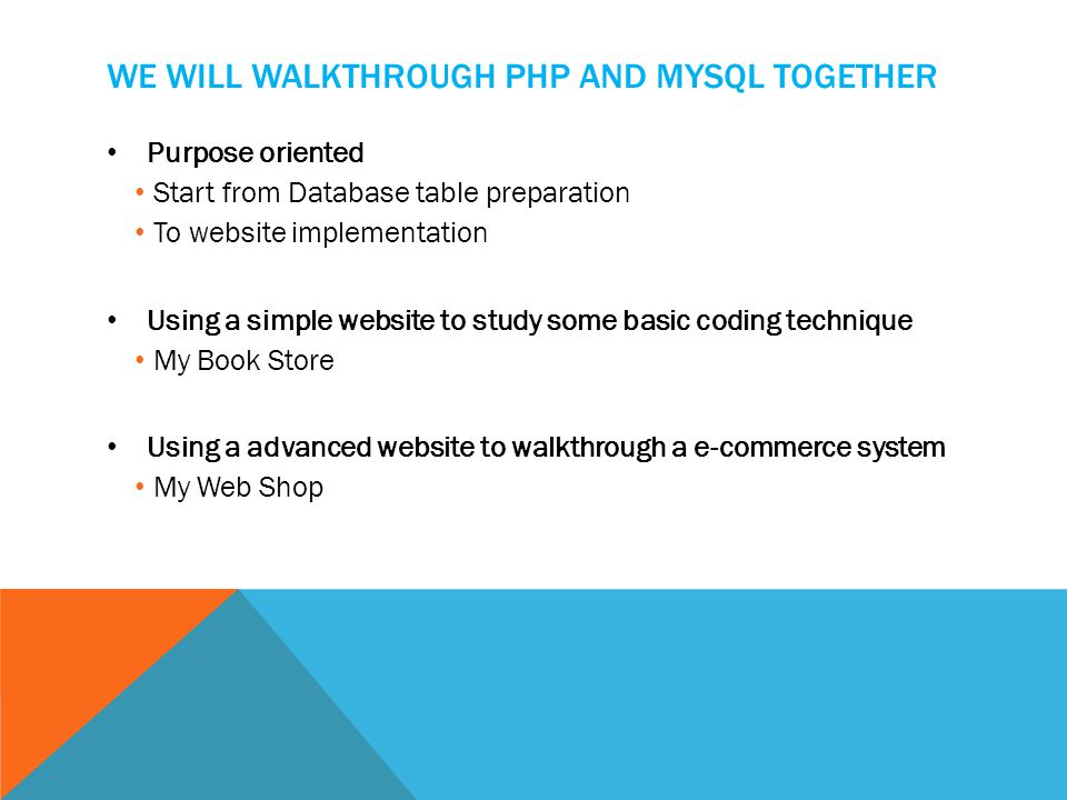 WE WILL WALKTHROUGH PHP AND MYSQL TOGETHER Purpose oriented Start from Database table preparation To website implementation Using a simple website to study some basic coding technique My Book Store Using a advanced website to walkthrough a e-commerce system My Web Shop