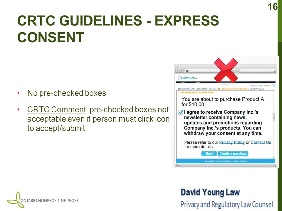 CRTC GUIDELINES - EXPRESS CONSENT No pre-checked boxes CRTC Comment: pre-checked boxes not acceptable even if person must click icon to accept/submit 16